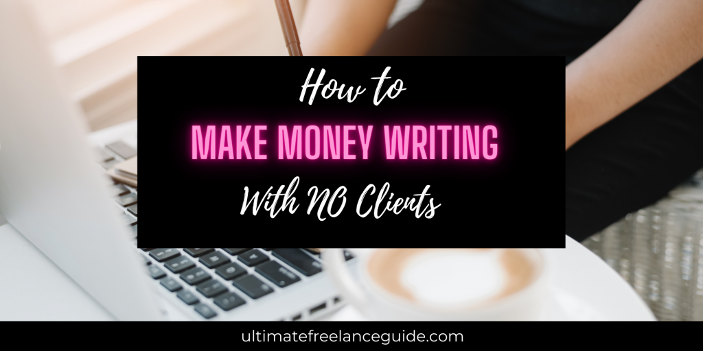 How to Make Money without any clients   how to earn money writing with no clients   how to make money writing online without having clients   make money writing without taking an clients